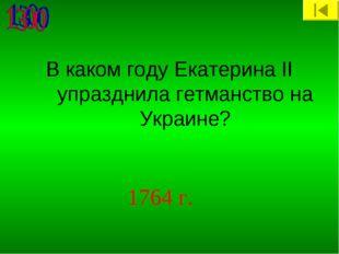 В каком году Екатерина II упразднила гетманство на Украине? 1764 г.