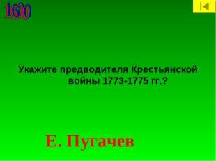 Укажите предводителя Крестьянской войны 1773-1775 гг.? Е. Пугачев