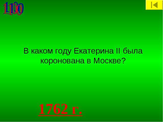 В каком году Екатерина II была коронована в Москве? 1762 г.