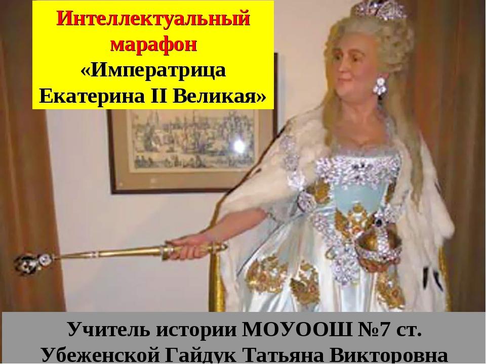 Интеллектуальный марафон «Императрица Екатерина II Великая» Учитель истории М...