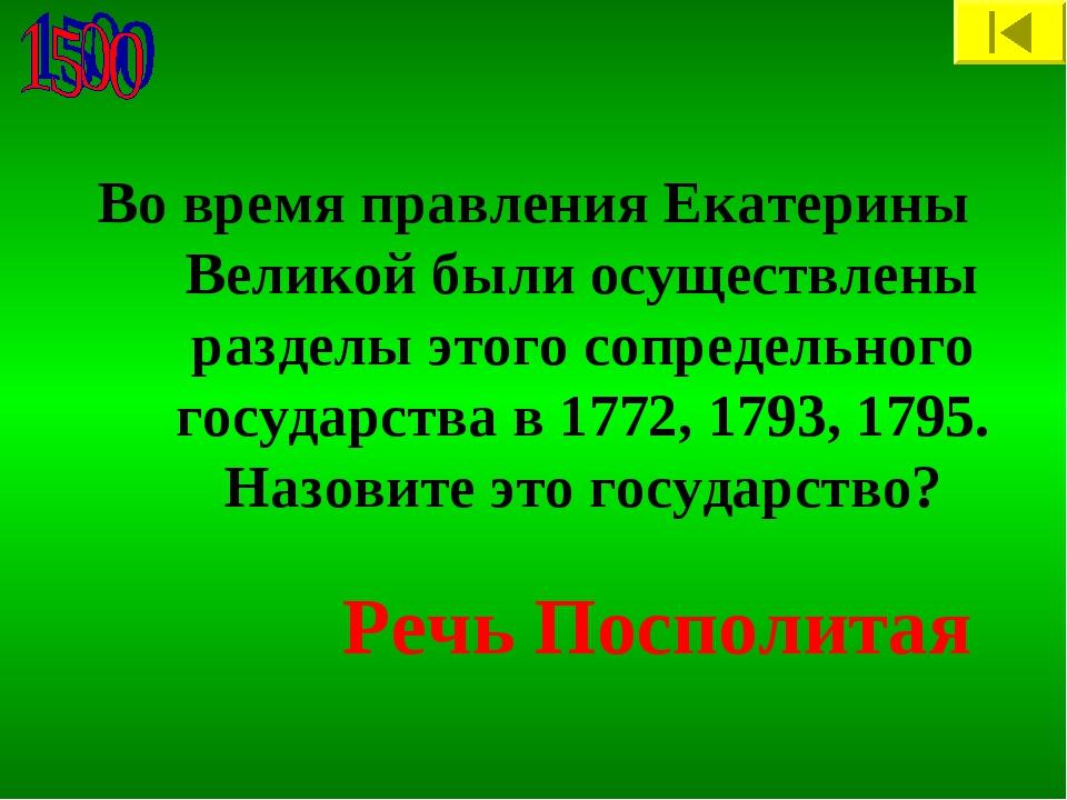 Во время правления Екатерины Великой были осуществлены разделы этого сопредел...