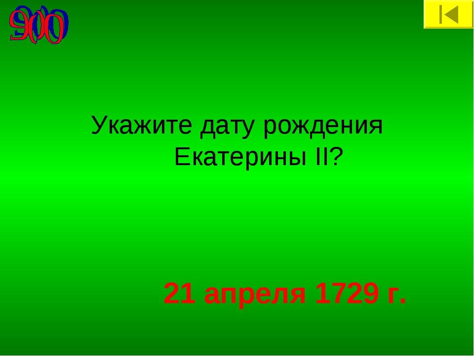 Укажите дату рождения Екатерины II? 21 апреля 1729 г.