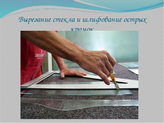 Вырезание стекла и шлифование острых кромок