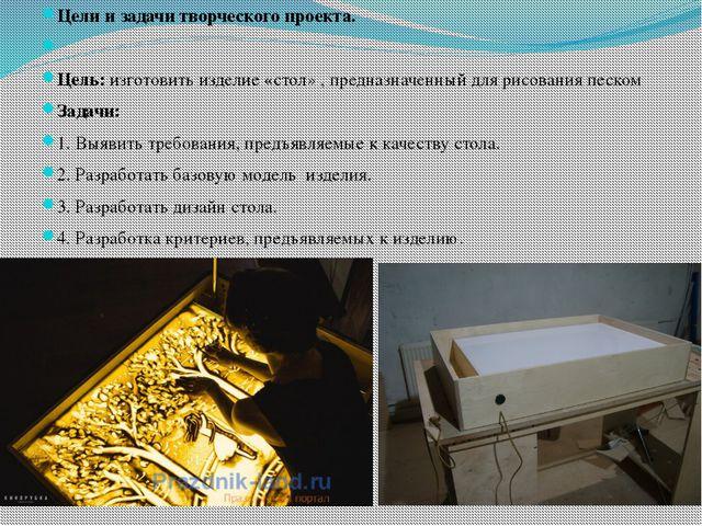 Цели и задачи творческого проекта.  Цель: изготовить изделие «стол» , предн...