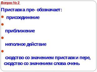Вопрос № 2 Приставка пре- обозначает: присоединение приближение неполное