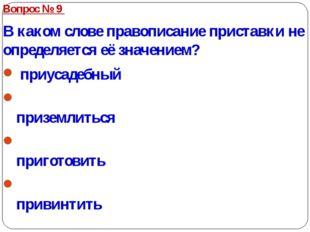 Вопрос № 9 В каком слове правописание приставки не определяется её значением