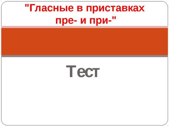 """Тест """"Гласные в приставках пре- и при-"""""""