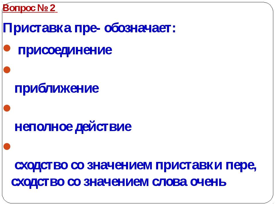 Вопрос № 2 Приставка пре- обозначает: присоединение приближение неполное...