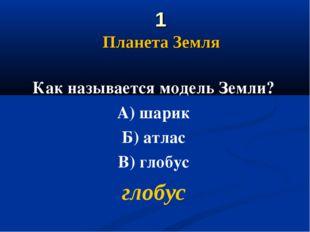 1 Планета Земля Как называется модель Земли? А) шарик Б) атлас В) глобус гло