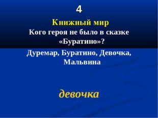 4 Книжный мир Кого героя не было в сказке «Буратино»? Дуремар, Буратино, Дево