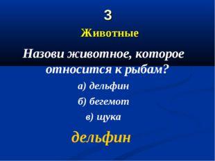 3 Животные Назови животное, которое относится к рыбам? а) дельфин б) бегемот