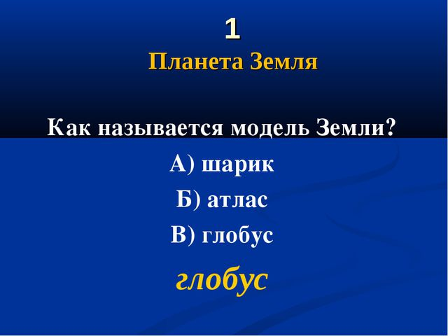 1 Планета Земля Как называется модель Земли? А) шарик Б) атлас В) глобус гло...