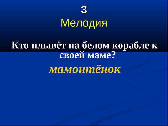 3 Мелодия Кто плывёт на белом корабле к своей маме? мамонтёнок