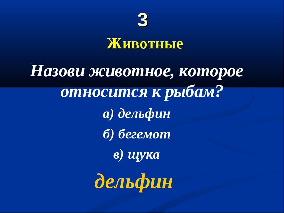 3 Животные Назови животное, которое относится к рыбам? а) дельфин б) бегемот...