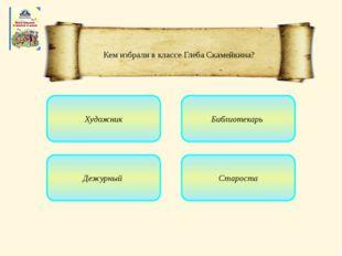 Художник Дежурный Староста Библиотекарь Кем избрали в классе Глеба Скамейкина?