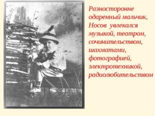 Разносторонне одаренный мальчик, Носов увлекался музыкой, театром, сочинитель