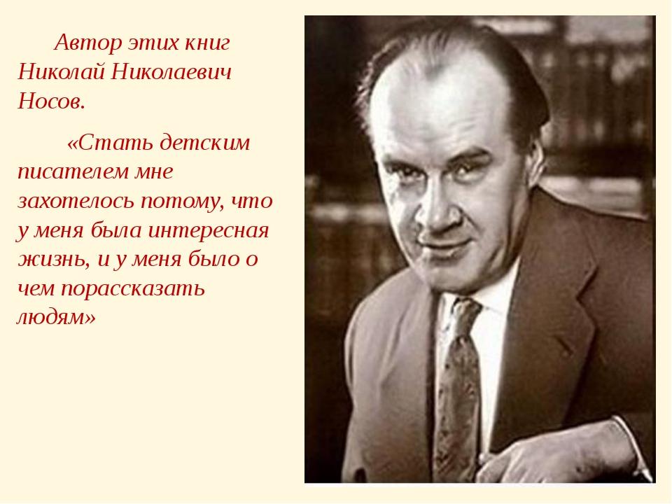 Автор этих книг Николай Николаевич Носов. «Стать детским писателем мне захот...