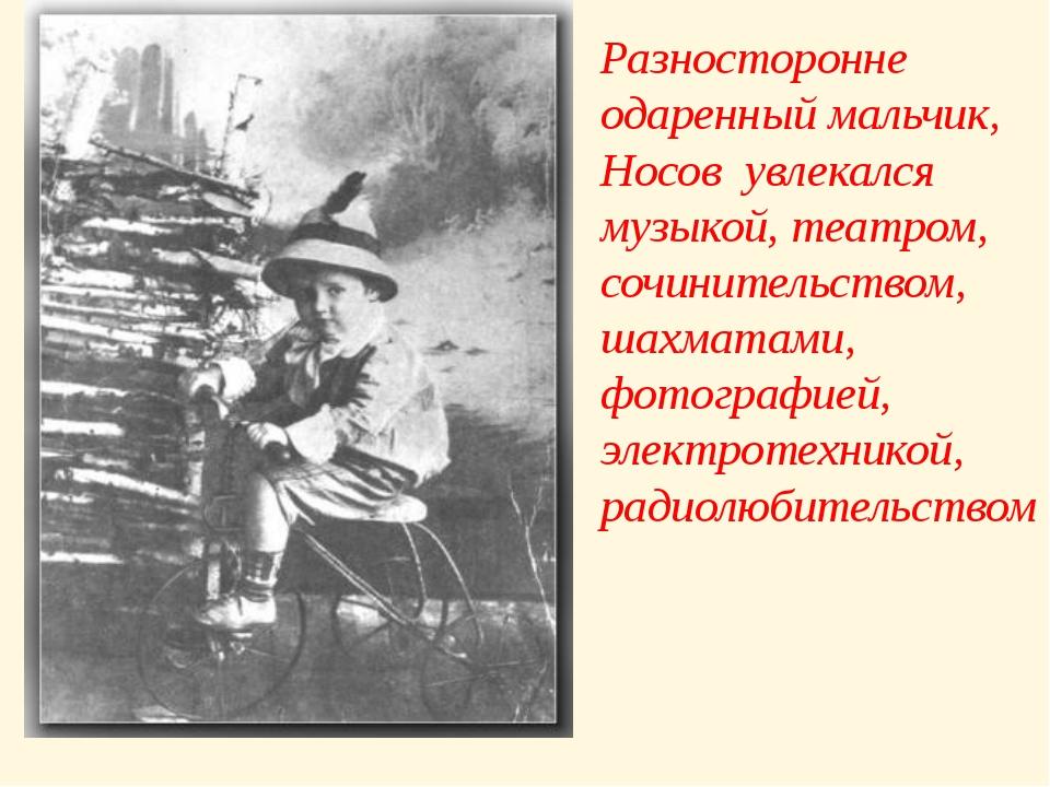 Разносторонне одаренный мальчик, Носов увлекался музыкой, театром, сочинитель...