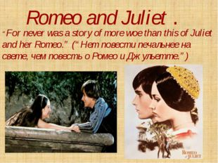 """Romeo and Juliet . """"For never was a story of more woe than this of Juliet and"""