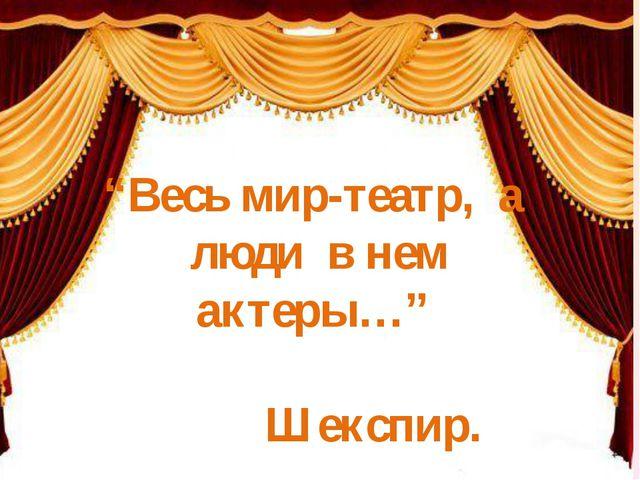 """""""Весь мир-театр, а люди в нем актеры…"""" Шекспир."""