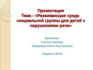 Презентация Тема : «Развивающая среда специальной группы для детей с нарушени
