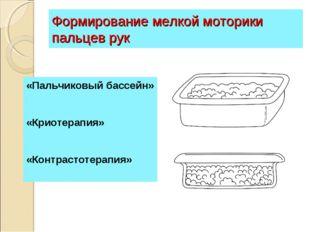Формирование мелкой моторики пальцев рук «Пальчиковый бассейн» «Криотерапия»