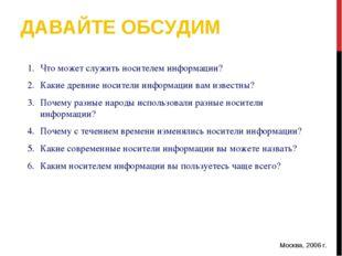 ДАВАЙТЕ ОБСУДИМ Москва, 2006 г. * Что может служить носителем информации? Как