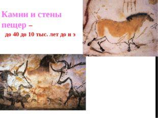 Камни и стены пещер – до 40 до 10 тыс. лет до н э