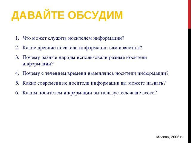 ДАВАЙТЕ ОБСУДИМ Москва, 2006 г. * Что может служить носителем информации? Как...