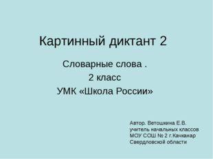 Картинный диктант 2 Словарные слова . 2 класс УМК «Школа России» Автор. Ветош
