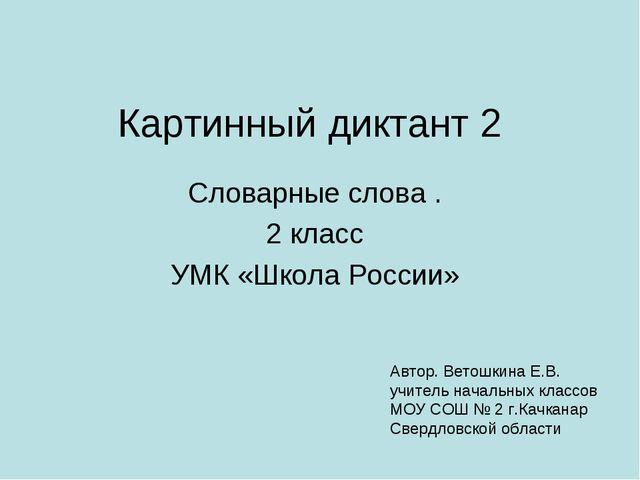 Картинный диктант 2 Словарные слова . 2 класс УМК «Школа России» Автор. Ветош...