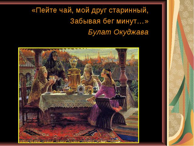 «Пейте чай, мой друг старинный, Забывая бег минут…» Булат Окуджава