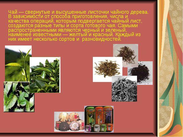 Чай — свернутые и высушенные листочки чайного дерева. В зависимости от способ...
