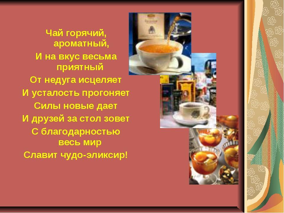 Чай горячий, ароматный, И на вкус весьма приятный От недуга исцеляет И устало...