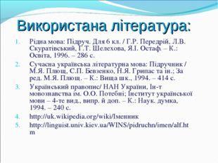 Використана література: Рідна мова: Підруч. Для 6 кл. / Г.Р. Передрій, Л.В. С