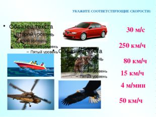 УКАЖИТЕ СООТВЕТСТВУЮЩИЕ СКОРОСТИ: 30 м/с 250 км/ч 80 км/ч 15 км/ч 4 м/мин 50