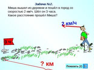 Показать (2) Задача №2. Миша вышел из деревни и пошёл в город со скоростью 2