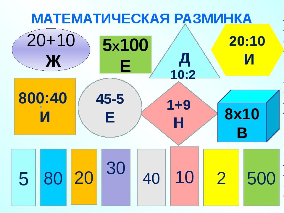МАТЕМАТИЧЕСКАЯ РАЗМИНКА 800:40 И 5Х100 Е Д 10:2 1+9Н 8х10 В 20:10 И 45-5 Е 20...