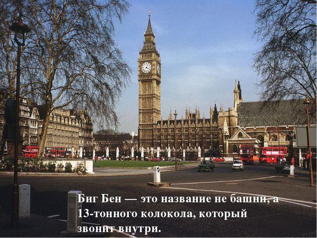 Биг Бен — это название не башни, а 13-тонного колокола, который звонит внутри.