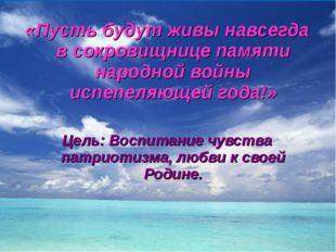«Пусть будут живы навсегда в сокровищнице памяти народной войны испепеляющей