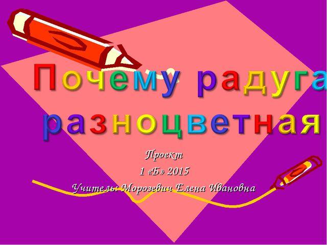 Проект 1 «Б» 2015 Учитель: Морозевич Елена Ивановна