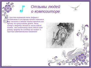 Отзывы людей о композиторе Э. Григ был человеком очень добрым и отзывчивым! В