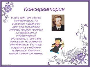 Консерватория В 1862 году Григ окончил консерваторию. На выпускном экзамене о