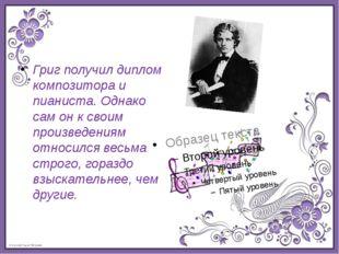 Григ получил диплом композитора и пианиста. Однако сам он к своим произведени