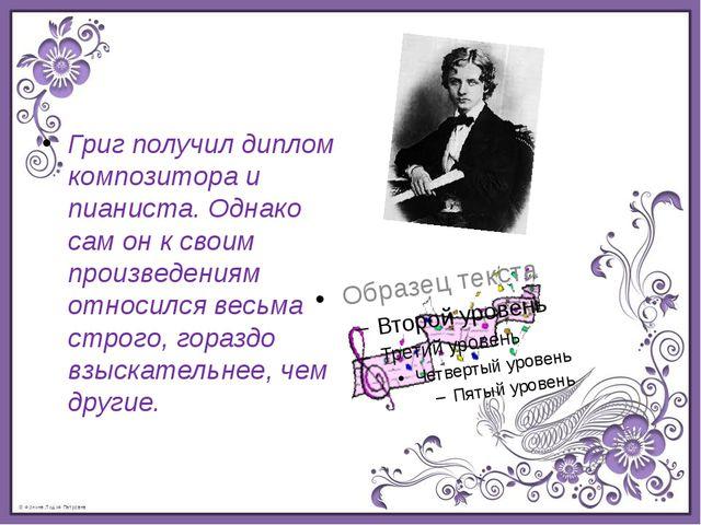 Григ получил диплом композитора и пианиста. Однако сам он к своим произведени...