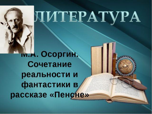 М.А. Осоргин. Сочетание реальности и фантастики в рассказе «Пенсне»