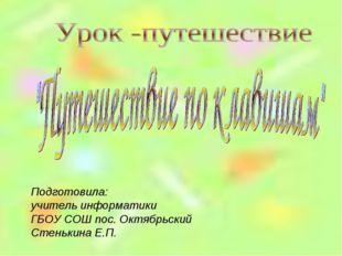 Подготовила: учитель информатики ГБОУ СОШ пос. Октябрьский Стенькина Е.П.