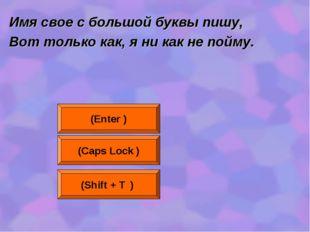 Имя свое с большой буквы пишу, Вот только как, я ни как не пойму. (Enter ) (C