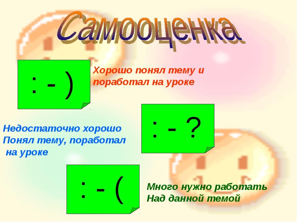 : - ) Хорошо понял тему и поработал на уроке : - ? Недостаточно хорошо Понял...