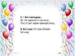 8. Үйге тапсырма . §4 тақырыпты оқып келу. Тест сұрақтарын орындап келу. 9.